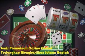 Jenis Permainan Casino Online Terlengkap Menghasilkan Jutaan Rupiah